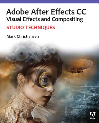Adobe After Effects Cc Visual Effects and Compositing Studio Techniques By Christiansen, Mark